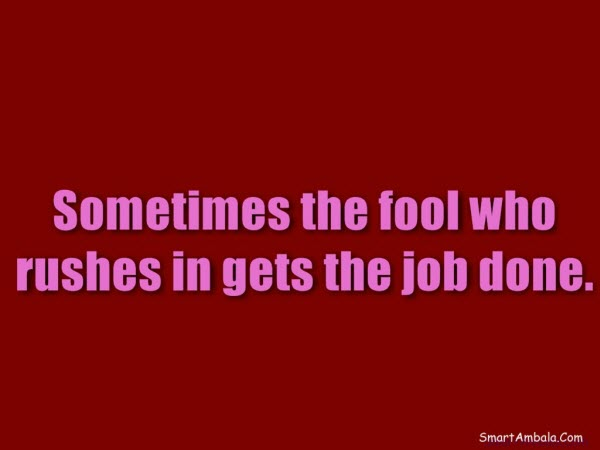 Sometimes-the-fool-who-rushes-in-gets-the-job-done.1