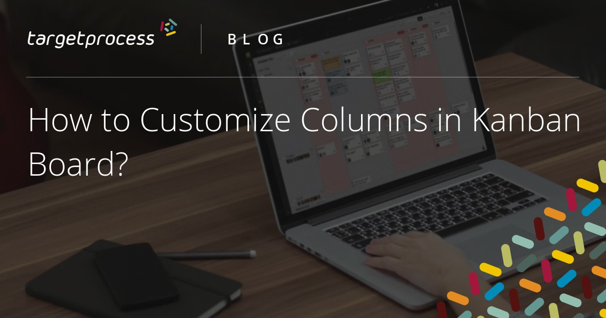 How to Customize Columns in Kanban Board? | Targetprocess - Visual