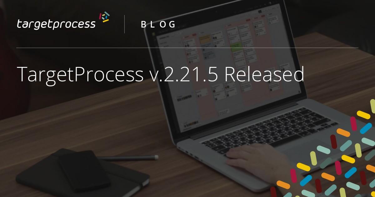 TargetProcess v 2 21 5 Released | Targetprocess - Visual management