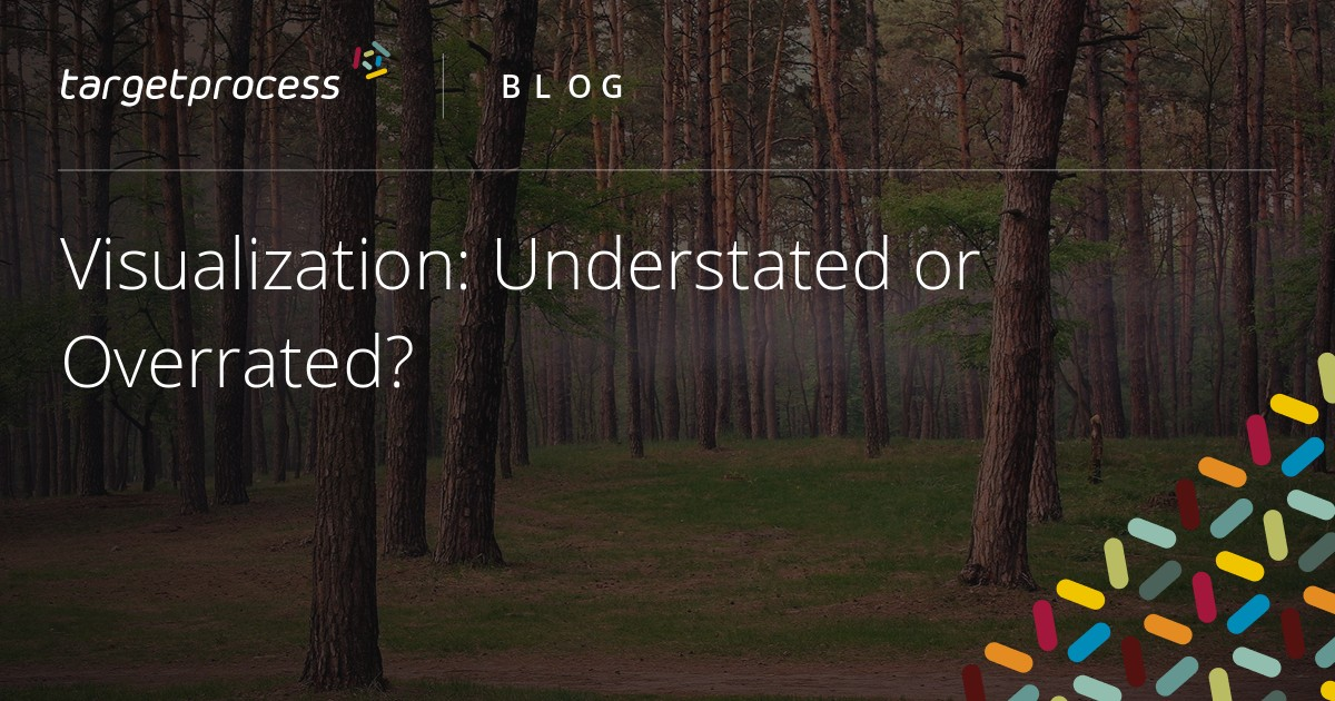 Visualization: Understated or Overrated? | Targetprocess - Visual